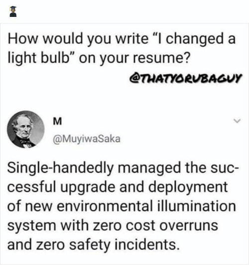 "Resume: How would you write ""I changed a  light bulb"" on your resume?  @THATYORUBAGUY  M  @MuyiwaSaka  Single-handedly managed the suc-  cessful upgrade and deployment  of new environmental illumination  system with zero cost overruns  and zero safety incidents."