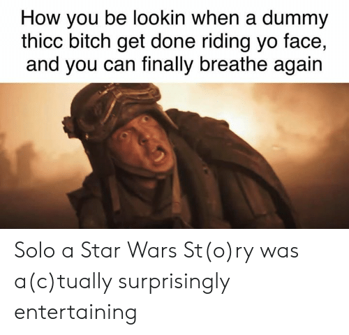 Bitch, Memes, and Star Wars: How you be lookin when a dummy  thicc bitch get done riding yo face,  and you can finally breathe again Solo a Star Wars St(o)ry was a(c)tually surprisingly entertaining