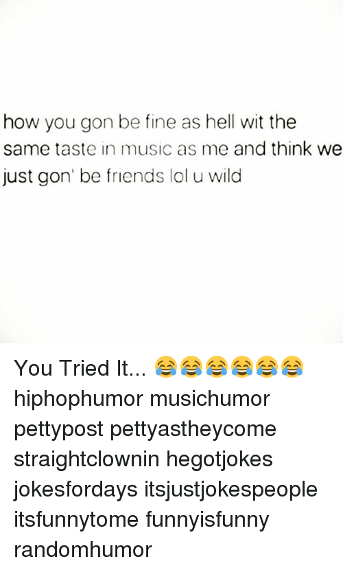 you tried it: how you gon be fine as hell wit the  same taste in music as me and think we  just gon' be friends lol u wild You Tried It... 😂😂😂😂😂😂 hiphophumor musichumor pettypost pettyastheycome straightclownin hegotjokes jokesfordays itsjustjokespeople itsfunnytome funnyisfunny randomhumor