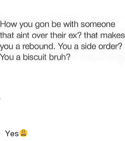 Bruh, Ex's, and Memes: How you gon be with someone  that aint over their ex? that makes  you a rebound. You a side order?  You a biscuit bruh? Yes😩