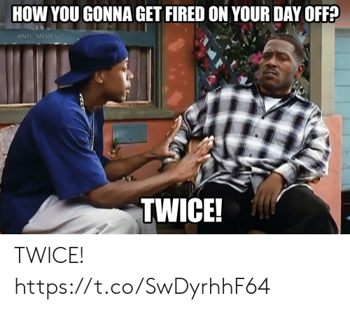 Football, Memes, and Nfl: HOW YOU GONNA GET FIRED ON YOUR DAY OFF?  @NFL MEMES  TWICE! TWICE! https://t.co/SwDyrhhF64