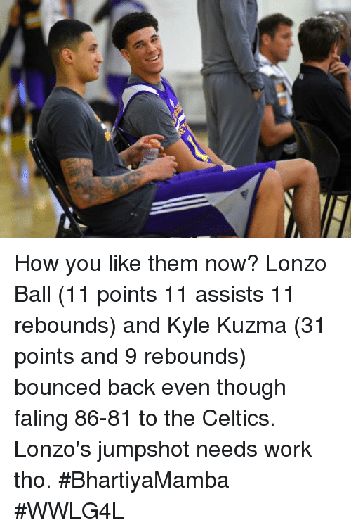 Kylee: How you like them now?  Lonzo Ball (11 points 11 assists 11 rebounds) and Kyle Kuzma (31 points and 9 rebounds) bounced back even though faling 86-81 to the Celtics.  Lonzo's jumpshot needs work tho.  #BhartiyaMamba #WWLG4L