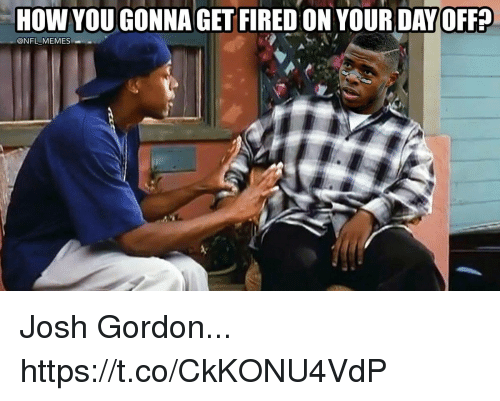 Football, Memes, and Nfl: HOW YOUGONNA GET FIRED ON YOUR DAY OFF  @NFL MEMES- Josh Gordon... https://t.co/CkKONU4VdP