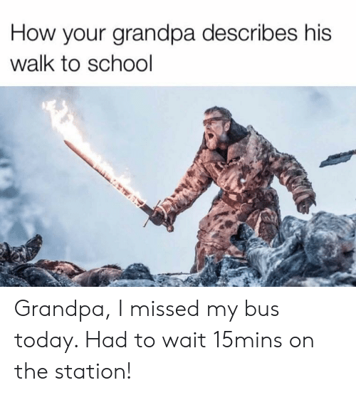 School, Grandpa, and Today: How your grandpa describes his  walk to school Grandpa, I missed my bus today. Had to wait 15mins on the station!