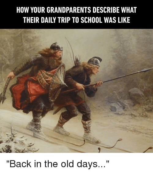 """Dank, School, and Old: HOW YOUR GRANDPARENTS DESCRIBE WHAT  THEIR DAILY TRIP TO SCHOOL WAS LIKE """"Back in the old days..."""""""