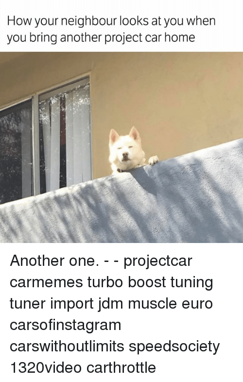 Another One, Memes, and Euro: How your  neighbour looks at you when  you bring another project car home Another one. - - projectcar carmemes turbo boost tuning tuner import jdm muscle euro carsofinstagram carswithoutlimits speedsociety 1320video carthrottle
