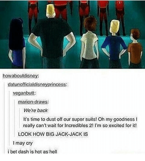 So Excite: howaboutdisney:  datunofficialdisneyprincess  vegan butt:  marion-draws  Were back  It's time to dust off our super suits! Oh my goodness l  really can't wait for Incredibles 2! I'm so excited for it!  LOOK HOW BIG JACK JACK IS  I may cry  i bet dash is hot as hell