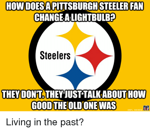 Pittsburgh Steeler: HOWDOESA PITTSBURGH STEELER FAN  CHANGE ALIGHTBULB?  Steelers  THEY DONT THEY JUST TALKABOUTHOW  GOOD THE OLDONEWAS Living in the past?