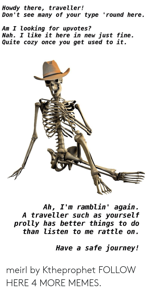 Dank, Journey, and Memes: Howdy there, traveller!  Don't see many of your type 'round here  Am I looking for upvotes?  Nah. I Like it here in new just fine  Quite cozy once you get used to it.  Ah, I'm ramblin' again  A traveller such as yourself  prolly has better things to do  than listen to me rattle on.  Have a safe journey! meirl by Ktheprophet FOLLOW HERE 4 MORE MEMES.