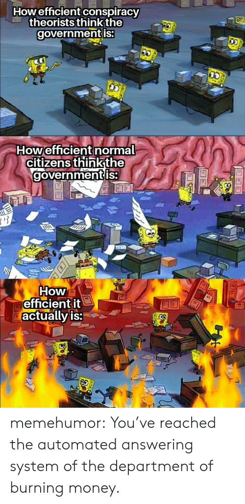 Reached: Howefficient conspiracy  theorists think the  governmentis:  Howefficient normal  citizens thinkthe  governmentis  How  efficientit  actually is: memehumor:  You've reached the automated answering system of the department of burning money.