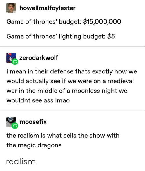 Ass, Game of Thrones, and Lmao: howellmalfoylester  Game of thrones' budget: $15,000,000  Game of thrones' lighting budget: $5  zerodarkwolf  i mean in their defense thats exactly how we  would actually see if we were on a medieval  war in the middle of a moonless night we  wouldnt see ass lmao  moosefix  the realism is what sells the show with  the magic dragons realism
