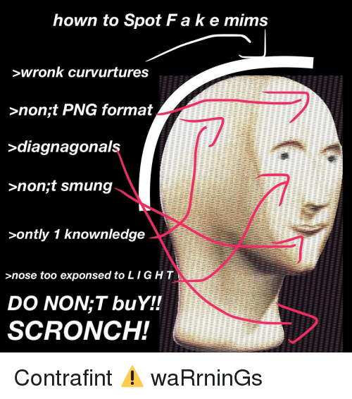mims: hown to Spot Fake mims  wronk curvurtures  >non;t PNG format  diagnagonais  >non;t smung  >ontly 1 knownledge  >nose too exponsed to LIGHT  DO NON;T buY!!  SCRONCH! <p>Contrafint ⚠️ waRrninGs</p>