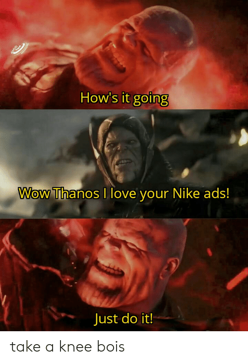 Take A Knee: How's it going  Wow Thanos I love your Nike ads!  Just do it!  MARVEL take a knee bois
