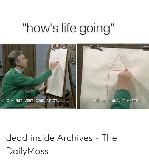 """Dailymoss: """"how's life going""""  BUT IT DOESN'T MATTER  I M NOT VERY GOOD AT IT dead inside Archives - The DailyMoss"""