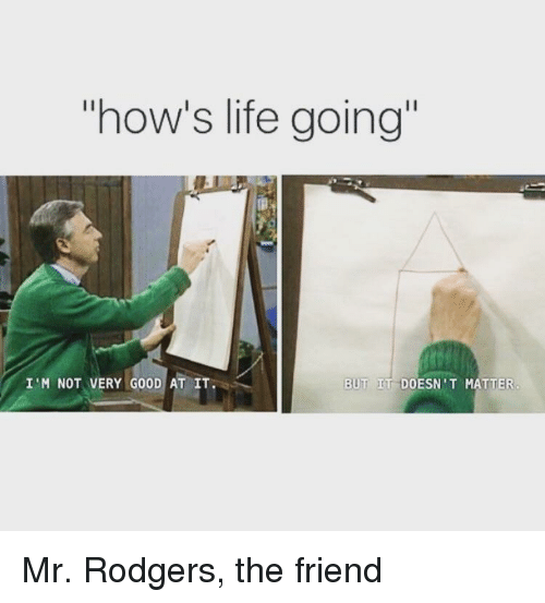 """rodgers: how's life going""""  I'M NOT VERY GOOD AT IT  BUT IT DOESN'T MATTER Mr. Rodgers, the friend"""
