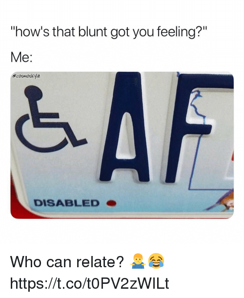 "Got, Who, and Can: ""how's that blunt got you feeling?""  Me:  acosmoskyle  DISABLEDO Who can relate? 🤷‍♂️😂 https://t.co/t0PV2zWILt"