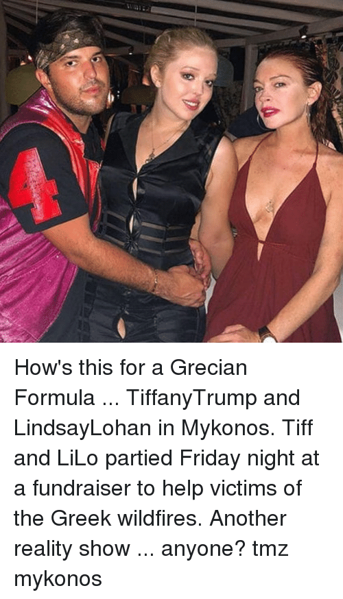 Friday, Memes, and Help: How's this for a Grecian Formula ... TiffanyTrump and LindsayLohan in Mykonos. Tiff and LiLo partied Friday night at a fundraiser to help victims of the Greek wildfires. Another reality show ... anyone? tmz mykonos