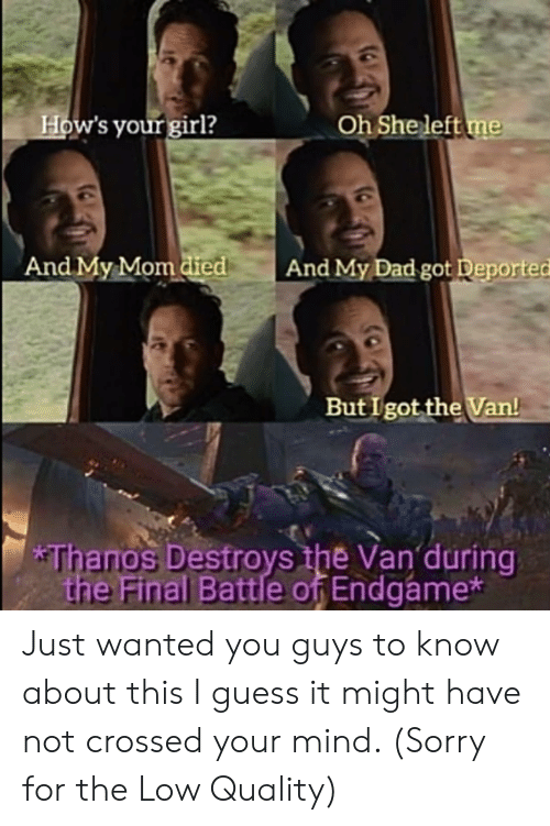 Dad, Sorry, and Girl: How's your girl?  Oh She left me  And My Mom died  And My Dad got Deported  But I got the Van!  *Thanos Destroys the Van during  the Final Battle of Endgame* Just wanted you guys to know about this I guess it might have not crossed your mind. (Sorry for the Low Quality)