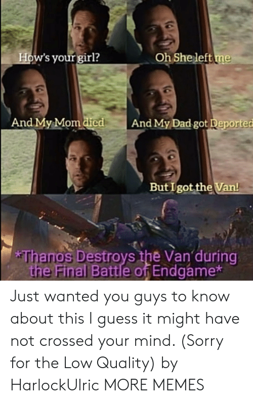 Dad, Dank, and Memes: How's your girl?  Oh She left me  And My Mom died  And My Dad got Deported  But I got the Van!  *Thanos Destroys the Van during  the Final Battle of Endgame* Just wanted you guys to know about this I guess it might have not crossed your mind. (Sorry for the Low Quality) by HarlockUlric MORE MEMES