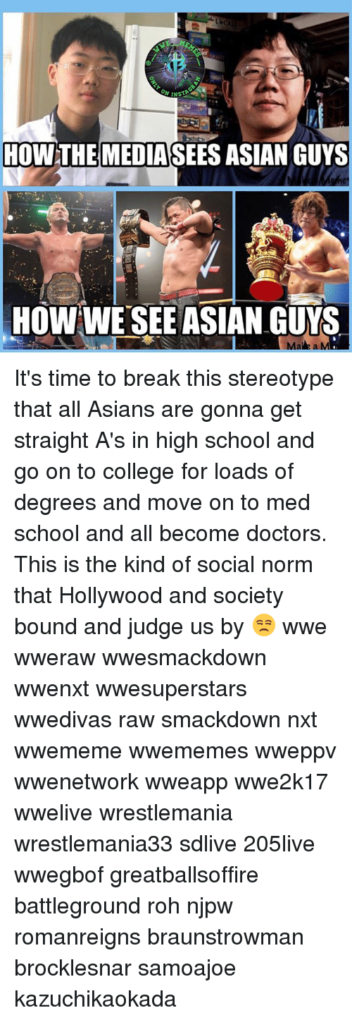Asian, College, and Memes: HOWTHE  MEDIASEES ASIAN GUYS  HOW WE'SEE ASIAN GUYS  Ma e a M It's time to break this stereotype that all Asians are gonna get straight A's in high school and go on to college for loads of degrees and move on to med school and all become doctors. This is the kind of social norm that Hollywood and society bound and judge us by 😒 wwe wweraw wwesmackdown wwenxt wwesuperstars wwedivas raw smackdown nxt wwememe wwememes wweppv wwenetwork wweapp wwe2k17 wwelive wrestlemania wrestlemania33 sdlive 205live wwegbof greatballsoffire battleground roh njpw romanreigns braunstrowman brocklesnar samoajoe kazuchikaokada