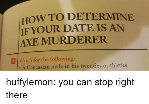 howto: HOWTO DETERMINE  IF YOUR DATE IS AN  AXE MURDERER  111 Watch for the following:  A Caucasian male in his twenties or thirties huffylemon: you can stop right there