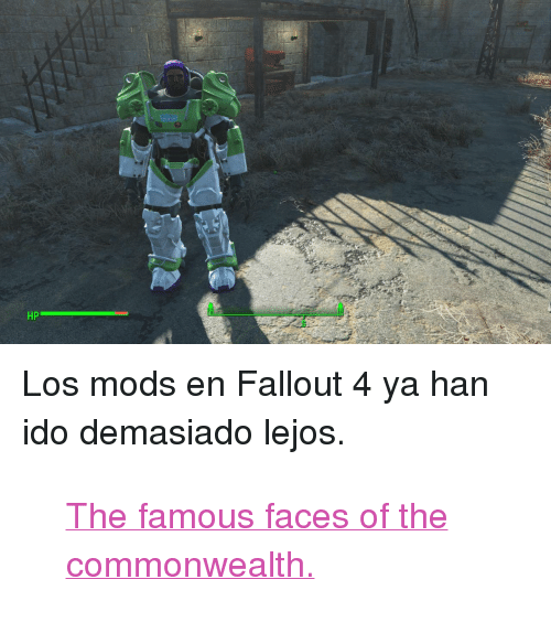 "utf-8: HP <p>Los mods en Fallout 4 ya han ido demasiado lejos.</p>  <blockquote class=""imgur-embed-pub"" lang=""en"" data-id=""a/OKBP8""><a href=""//imgur.com/a/OKBP8"">The famous faces of the commonwealth.</a></blockquote><script async src=""//s.imgur.com/min/embed.js"" charset=""utf-8""></script>"