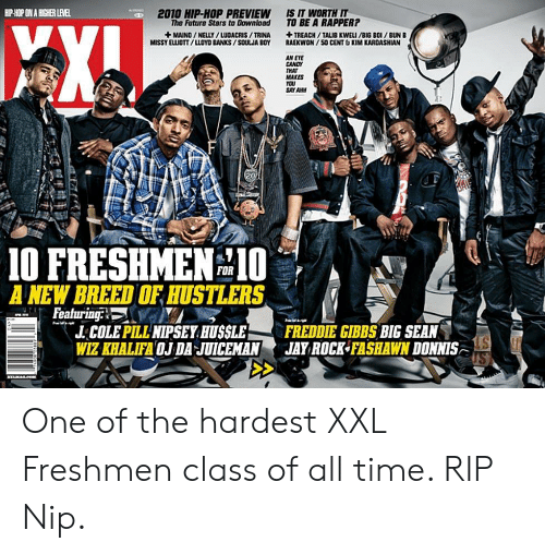 50 Cent, Big Sean, and Candy: HP HOP ON A HICHER LEVEL  2010 HIP-HOP PREVIEW  The Future Stars to Downlbad  IS IT WORTH IT  TO BE A RAPPER?  MISSY ELUOTT/LLOYD BANKS/SOULJA BOY  RAEKWON/50 CENT & KIM KARDASHI  AN  AN EVE  CANDY  TRAT  MAKES  1O FRESHMEN10  A NEW BREED OF HUSTLERS  FOR  J. COLE PILLNIPSEY HUSSLE FREDDIE GIBBS BIG SEAN  WIZ KHALIFA OJ DA JUICEMANJAY ROCK FASHAWN DONNIS One of the hardest XXL Freshmen class of all time. RIP Nip.