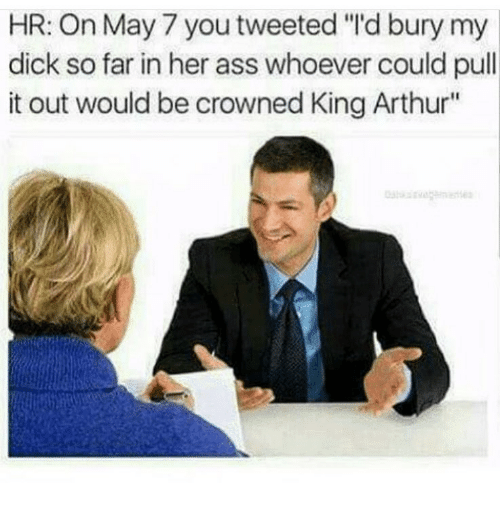 """Arthur, Ass, and Memes: HR: On May 7 you tweeted """"'d bury my  dick so far in her ass whoever could pull  it out would be crowned King Arthur"""""""