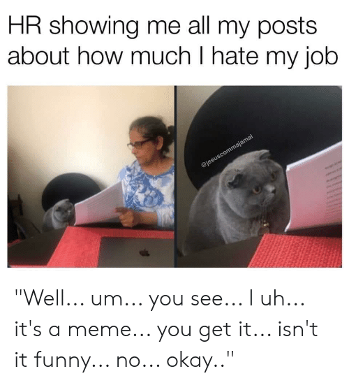 """i hate my job: HR showing me all my posts  about how much I hate my job  @jesuscommajamal """"Well... um... you see... I uh... it's a meme... you get it... isn't it funny... no... okay.."""""""