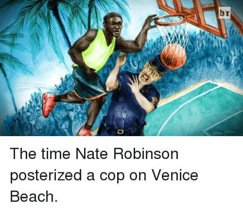 Nate Robinson: hr The time Nate Robinson posterized a cop on Venice Beach.