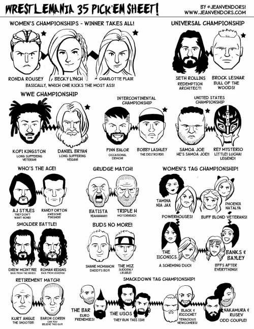 Aj Styles: HRESTLENANIA 35 PICK EN SHEET  Www.EANVENDVOND  BY eJEANVENDORS!  WWW.JEANVENDORS.COM  WOMEN'S CHAMPIONSHIPS WINNER TAKES ALL!  UNIVERSAL CHAMPIONSHIP  SETH ROLLINS  REDEMPTION  ARCHITECT!  RONDA ROUSEY  BECKY LYNCH  CHARLOTTE FLAIR  BROCK LESNAR  BULL OF THE  WOODS!  BASICALLY, WHICH ONE KICKS THE MOST ASS!  WWE CHAMPIONSHIP  INTERCONTINENTAL  CHAMPIONSHIP  UNITED STATES  CHAMPIONSHIP  KOFI KINGSTON  LONG SUFFERING  VETERAN!  DANIEL BRYAN  LONG SUFFERING  VEGAN!  FINN BALOR  OCCASIONAL  DEMON!  BOBBY LASHLEY  THE DESTROYER!  SAMOA JOE  HE'S SAMOA JOE!!  REY MYSTERIO  LITTLE! LUCHA!  LEGEND!  WHO'S THE ACE!  GRUDGE MATCH!  WOMEN'S TAG CHAMPIONSHIP  TAMINA  NIA JAX  PHOENIX  NATALYA  AJ STYLES  THEY DON'T  WANT NONE!  RANDY ORTON  AWESOME  FINISHER!  BATISTA TRIPLE H  YEAHHHHH!!!  MOTORHEAD!  POWERHOUSES!  BUFF BLOND VETERANS!  SMOLDER BATTLE!  BUDS NO MORE!  THE  |ICONICS 》  BAYLEY  BFFS AFTER  EVERYTHING!  A SCHEMING DUO!  DREW MCINTYRE  BACK FROM THE INDIES!  ROMAN REIGNS  BACK FROM LEUKEMIA!  SHANE MCMAHON  DADDY'S BOY!  THE MIZ  SUDDENLY  LIKABLE!  RETIREMENT MATCH!  SMACKDOWN TAG CHAMPIONSHIP!  THE BAR  EURO  BLACK 목  RICOCHET  TENACIOUS  NEWCOMERS!  NAKAMURA  RUSEV  THE USOS  KURT ANGLE BARON CORBIN ENEMIES!  THEY RUN THIS ISH!  ODD COUPLE!  CAN YOU  BELIEVE THIS GUM  THE SHOOTER!