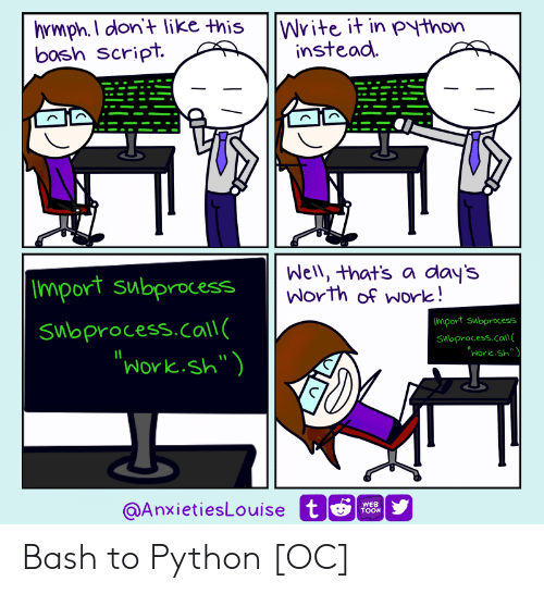 "Well Thats: hrmph.I don't like this  bosh Script.  |Write it in python  instead  Well, that's a day's  Worth of work!  |Import subprocess  Import subprocess  Subprocess.call(  ""Work.sh"")  Swoprocess.call  ""Work.sh""  @AnxietiesLouise t  WEB  TOON Bash to Python [OC]"