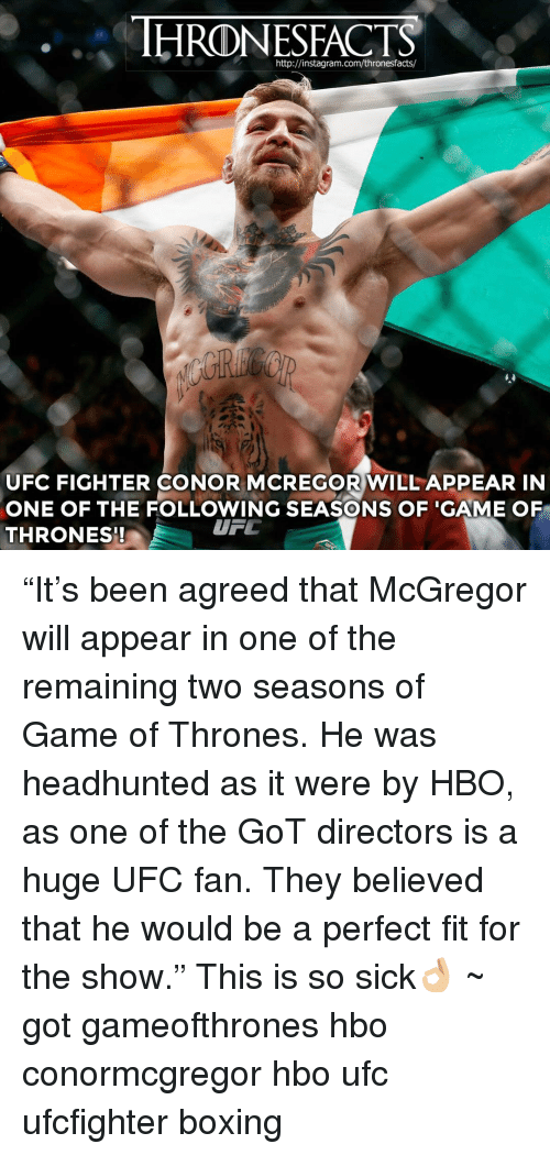 "Boxing, Hbo, and Memes: HRODNESFACTS  http://instagram.com/thronesfacts/  UFC FIGHTER CONOR MCREGOR WILL APPEAR IN  ONE OF THE FOLLOWING SEASONS OF GAME OF  UTL  THRONES! ""It's been agreed that McGregor will appear in one of the remaining two seasons of Game of Thrones. He was headhunted as it were by HBO, as one of the GoT directors is a huge UFC fan. They believed that he would be a perfect fit for the show."" This is so sick👌🏼 ~ got gameofthrones hbo conormcgregor hbo ufc ufcfighter boxing"