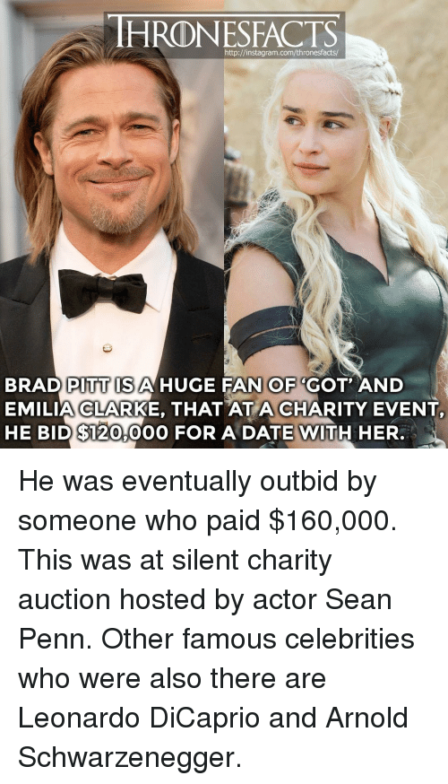 Brad Pitt: HRONESFACTS  http://instagram.com/thronesfacts  BRAD PITT ISAHUGE FAN OF 'GOT AND  EMILIA CLARKE, THAT AT A CHARITY EVENT  HE BID $120,00O FOR A DATE WITH HER. He was eventually outbid by someone who paid $160,000. This was at silent charity auction hosted by actor Sean Penn. Other famous celebrities who were also there are Leonardo DiCaprio and Arnold Schwarzenegger.