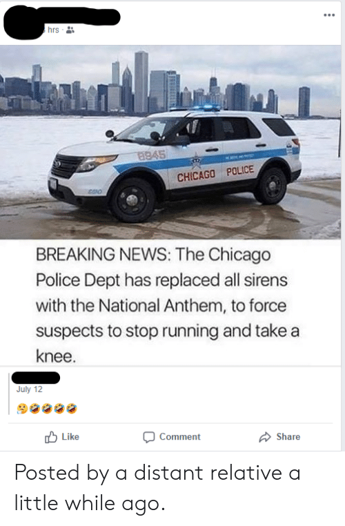 Take A Knee: hrs  8945  CHICAGO POLICE  BREAKING NEWS: The Chicago  Police Dept has replaced all sirens  with the National Anthem, to force  suspects to stop running and take a  knee.  July 12  Like  Comment  Share Posted by a distant relative a little while ago.