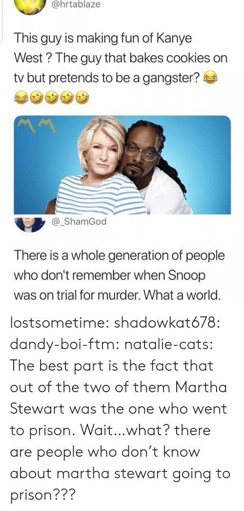 Snoop: @hrtablaze  This guy is making fun of Kanye  West? The guy that bakes cookies on  tv but pretends to be a gangster?  _ShamGod  There is a whole generation of people  who don't remember when Snoop  was on trial for murder. What a world lostsometime: shadowkat678:  dandy-boi-ftm:   natalie-cats:   The best part is the fact that out of the two of them Martha Stewart was the one who went to prison.   Wait…what?  there are people who don't know about martha stewart going to prison???