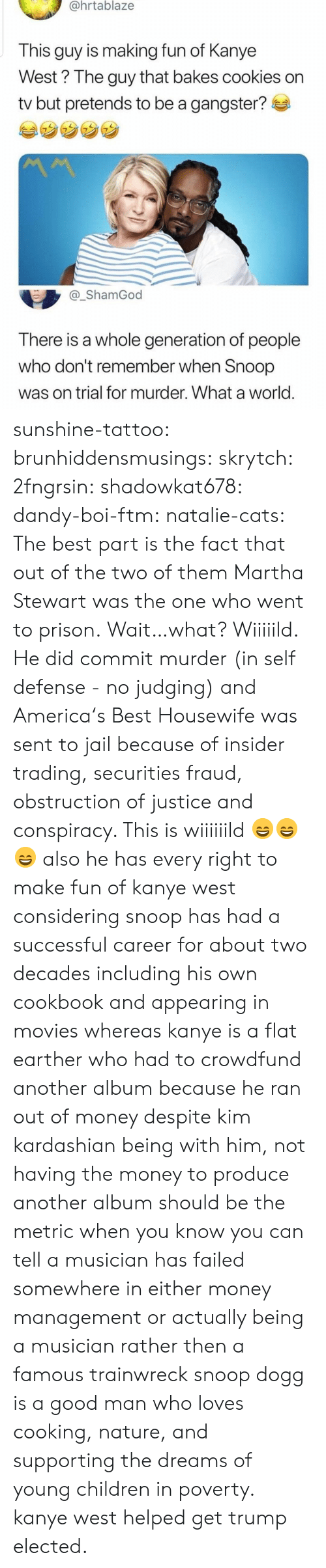 Kanye West: @hrtablaze  This guy is making fun of Kanye  West? The guy that bakes cookies on  tv but pretends to be a gangster?  _ShamGod  There is a whole generation of people  who don't remember when Snoop  was on trial for murder. What a world sunshine-tattoo: brunhiddensmusings:  skrytch:  2fngrsin:  shadowkat678:  dandy-boi-ftm:   natalie-cats:   The best part is the fact that out of the two of them Martha Stewart was the one who went to prison.   Wait…what?   Wiiiiild. He did commit murder (in self defense - no judging) and America's Best Housewife was sent to jail because of insider trading, securities fraud, obstruction of justice and conspiracy. This is wiiiiiild 😄😄😄    also he has every right to make fun of kanye west considering snoop has had a successful career for about two decades including his own cookbook and appearing in movies whereas kanye is a flat earther who had to crowdfund another album because he ran out of money despite kim kardashian being with him, not having the money to produce another album should be the metric when you know you can tell a musician has failed somewhere in either money management or actually being a musician rather then a famous trainwreck   snoop dogg is a good man who loves cooking, nature, and supporting the dreams of young children in poverty. kanye west helped get trump elected.