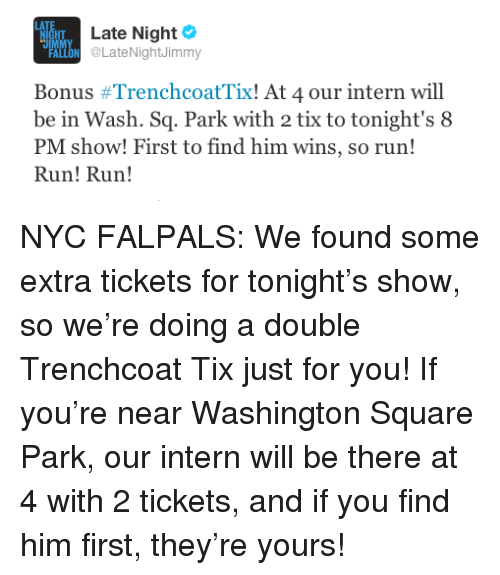 Tix: HT  IM  Late Night  ALONLateNightJimmy  Bonus #TrenchcoatTix! At 4 our intern will  be in Wash. Sq. Park with 2 tix to tonight's 8  PM show! First to find him wins, so run!  Run! Run! <p>NYC FALPALS: We found some extra tickets for tonight&rsquo;s show, so we&rsquo;re doing a double Trenchcoat Tix just for you! If you&rsquo;re near Washington Square Park, our intern will be there at 4 with 2 tickets, and if you find him first, they&rsquo;re yours!</p>