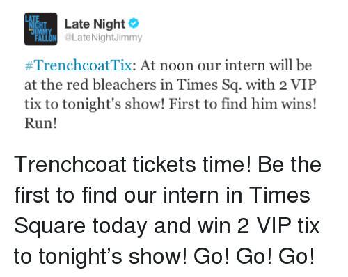 Tix: HT  IM  Late Night  LON LateNightJimmy  #TrenchcoatTix: At noon our intern will be  at the red bleachers in Times Sq. with 2 VIP  tix to tonight's show! First to find him wins!  Run! <p>Trenchcoat tickets time! Be the first to find our intern in Times Square today and win 2 VIP tix to tonight&rsquo;s show! Go! Go! Go!</p>