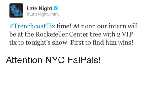 Tix: HT  Late Night  ALLON @LateNightJimmy  #TrenchcoatTix time! At noon our intern will  be at the Rockefeller Center tree with 2 VIIP  tix to tonight's show. First to find him wins! <p>Attention NYC FalPals!</p>