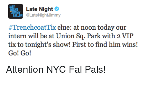 Tix: HT  Late Night  LON @LateNightJimmy  #TrenchcoatTix clue: at noon today our  intern will be at Union Sq. Park with 2 VIIP  tix to tonight's show! First to find him wins!  Go! Go! <p>Attention NYC Fal Pals!</p>
