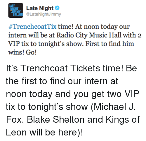 Tix: HT  Late Night  LON @LateNightJimmy  #TrenchcoatTix time! At noon today our  intern will be at Radio City Music Hall with 2  VIP tix to tonight's show. First to find him  wins! Go! <p>It&rsquo;s Trenchcoat Tickets time! Be the first to find our intern at noon today and you get two VIP tix to tonight&rsquo;s show (Michael J. Fox, Blake Shelton and Kings of Leon will be here)!</p>