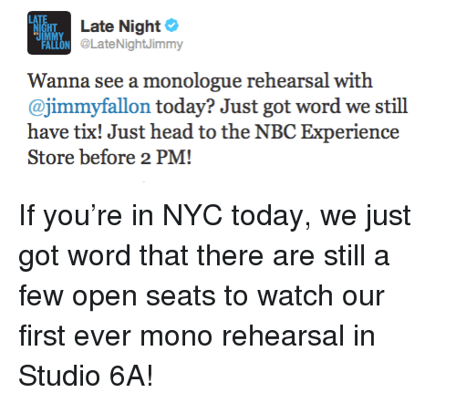 Tix: HT  Late Night  LON @LateNightJimmy  Wanna see a monologue rehearsal with  @jimmyfallon today? Just got word we stil  have tix! Just head to the NBC Experience  Store before 2 PM! <p>If you&rsquo;re in NYC today, we just got word that there are still a few open seats to watch our first ever mono rehearsal in Studio 6A!</p>