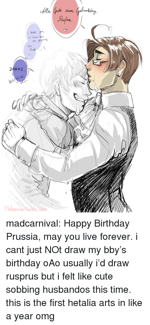 hetalia: hte You  leus  me properly  o u  DANKE  eSese se madcarnival:   Happy Birthday Prussia, may you live forever.  i cant just NOt draw my bby's birthday oAo usually i'd draw rusprus but i felt like cute sobbing husbandos this time. this is the first hetalia arts in like a year omg