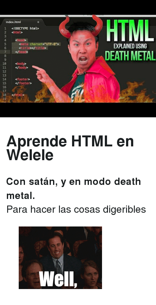 "utf-8: HTML  index.html  1 !DOCTYPE html>  2 <html>  ta charset-""UTF-8"">  EXPLAINED USING  <title></title>  </head>  7  DEATH METAL  ·  <body?  11 </body>  footeD  14  15 </footerD  16  17  18 </html  0 <h2>Aprende HTML en Welele</h2><p><b>Con satán, y en modo death metal.</b></p><p>Para hacer las cosas digeribles</p><figure data-orig-width=""267"" data-orig-height=""200""><img src=""https://78.media.tumblr.com/bc4b07f73f0162a6f5a4406cd4db34cf/tumblr_inline_oqks7qQl1f1qhy6fn_540.gif"" alt=""image"" data-orig-width=""267"" data-orig-height=""200""/></figure>"