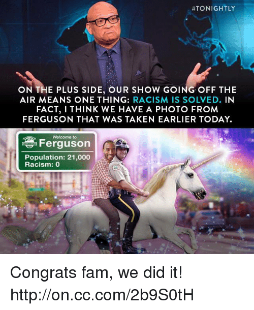 off the air: HTONIGHTLY  ON THE PLUS SIDE, OUR SHOW GOING OFF THE  AIR MEANS ONE THING  RACISM IS SOLVED.  IN  FACT, I THINK WE HAVE A PHOTO FROM  FERGUSON THAT WAS TAKEN EARLIER TODAY.  Ferguson  Population: 21,000  Racism: 0 Congrats fam, we did it! http://on.cc.com/2b9S0tH