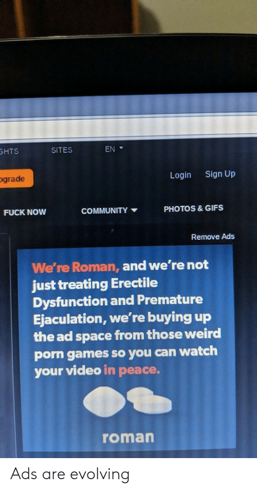 evolving: HTS  SITES  EN  ograde  Login  Sign Up  PHOTOS & GIFS  FUCK NOW  COMMUNITY  Remove Ads  We're Roman, and we're not  just treating Erectile  Dysfunction and Premature  Ejaculation, we're buying up  the ad space from those weird  porn games so you can watch  your video in peace.  roman Ads are evolving