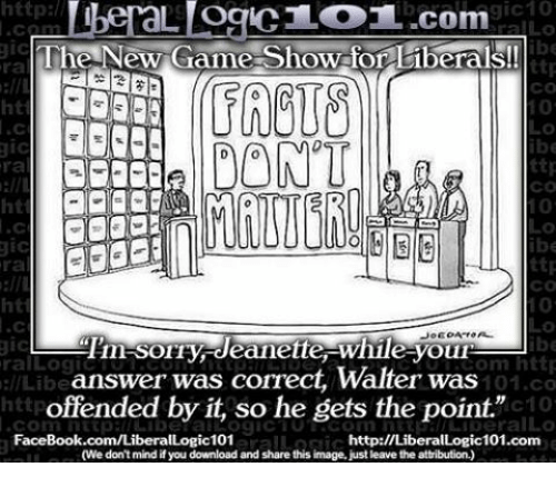 "game shows: http  gic10  L OCIC LOT..com  gic  The New Game-Show for liberals!  ttp  CO  DONT  ttp  ra  CO  ttp  ra  Tim SOIry deanette While youn  gic  om http  ral Log  answer was correct, Walter was  llLibe  101.co  offended by it, so he gets the point.""  c10  Conn FaceBook.com/Liberal  http://LiberalLogic101.com  (We don't mind if you download and share this image, just leave the attribution.)"