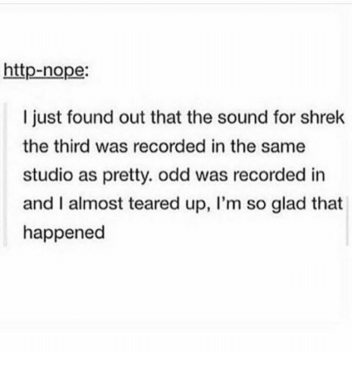 Nopeds: http-nope:  I just found out that the sound for shrek  the third was recorded in the same  studio as pretty. odd was recorded in  and I almost teared up, I'm so glad that  happened