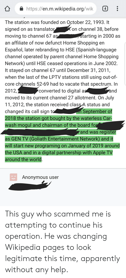 Apparently, Apple, and Ash: https://en.m.wikipedia.org/wik 4  The station was founded on October 22,1993. It  signed on as translator  moving to channel 67 a  an affiliate of now defunct Home Shopping en  Español, later rebranding to HSE (Spanish-language  channel operated by parent channel Home Shopping  Network) until HSE ceased operations in June 2002  It stayed on channel 67 until December 31, 201'1  when the last of the LPTV stations still using out-of-  core channels 52-69 had to vacate that spectrum. In  2012,  moved to its current channel 27 allotment. On July  11, 2012, the station received classA status and  changed its call sign t  2018 the station got bought by the waterless Car-  on channel 38, before  tarting in 2000 as  converted to digital a  September of  ash mogul and chairman of the board fo  and was register  as GEN TV (Goliath Entertainment Network) and it  will start new programing on January of 2019 around  the USA and in a digital partnership with Apple TV  around the world  Anonymous user This guy who scammed me is attempting to continue his operation. He was changing Wikipedia pages to look legitimate this time, apparently without any help.